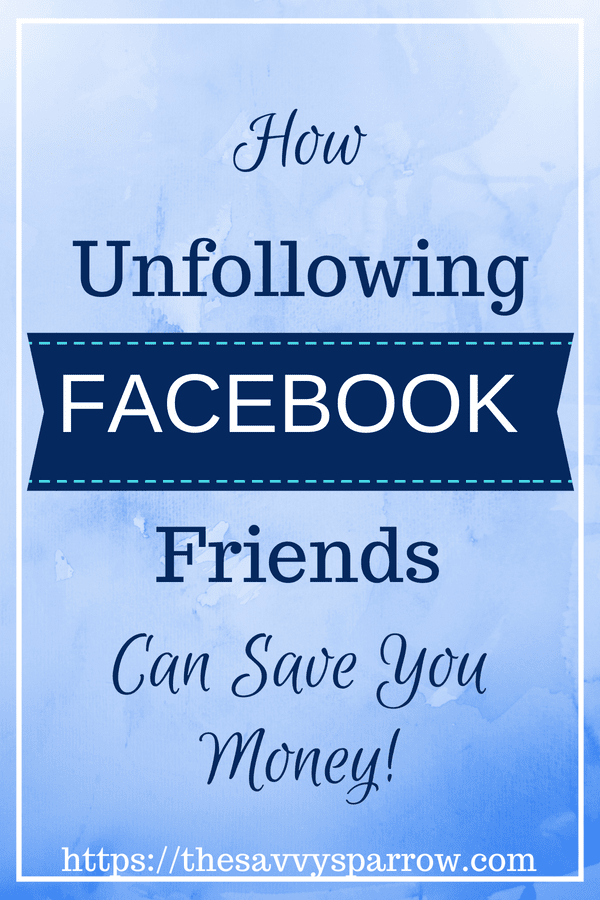 How Unfollowing Facebook Friends is good for your budget!